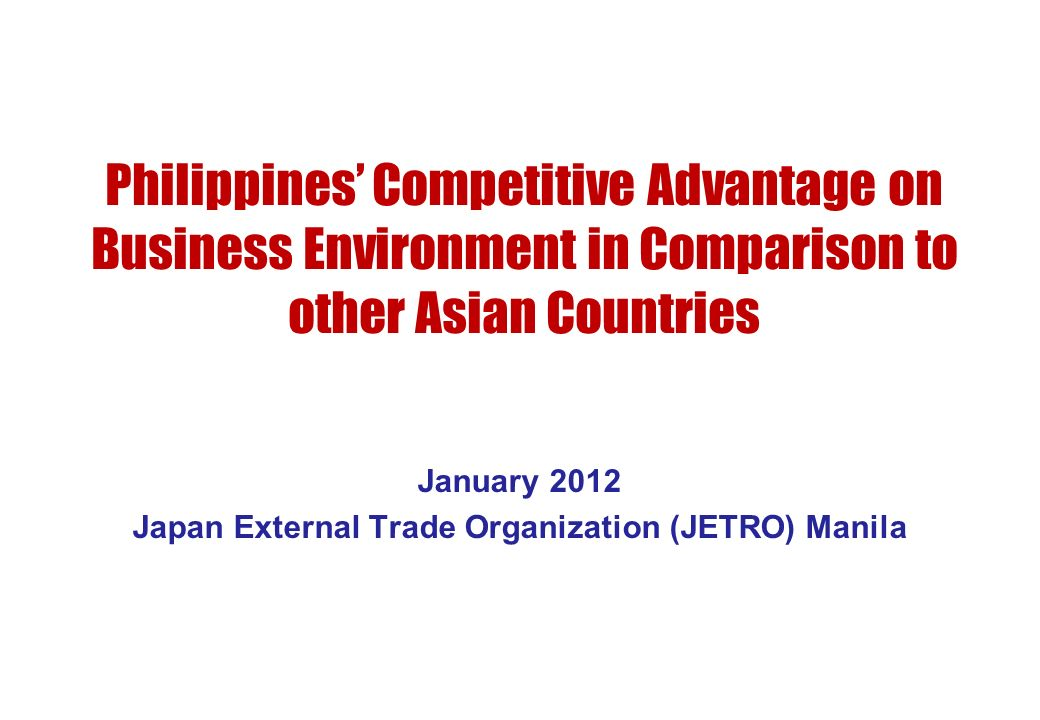 Philippines Competitive Advantage on Business Environment in Comparison to other Asian Countries January 2012 Japan External Trade Organization (JETRO
