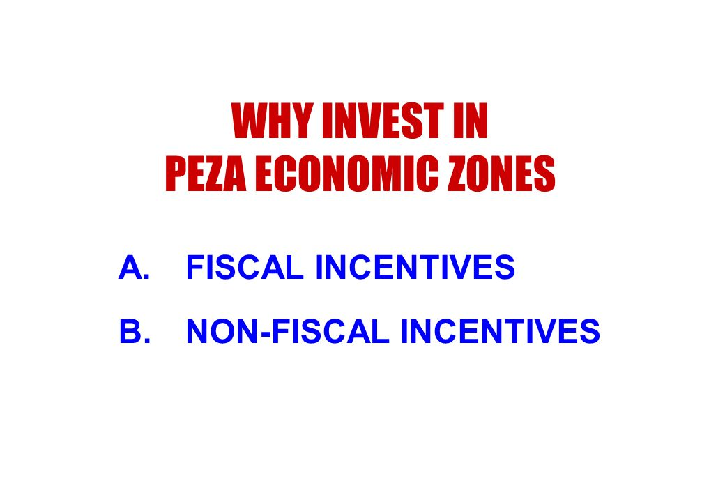 WHY INVEST IN PEZA ECONOMIC ZONES A.FISCAL INCENTIVES B.NON-FISCAL INCENTIVES