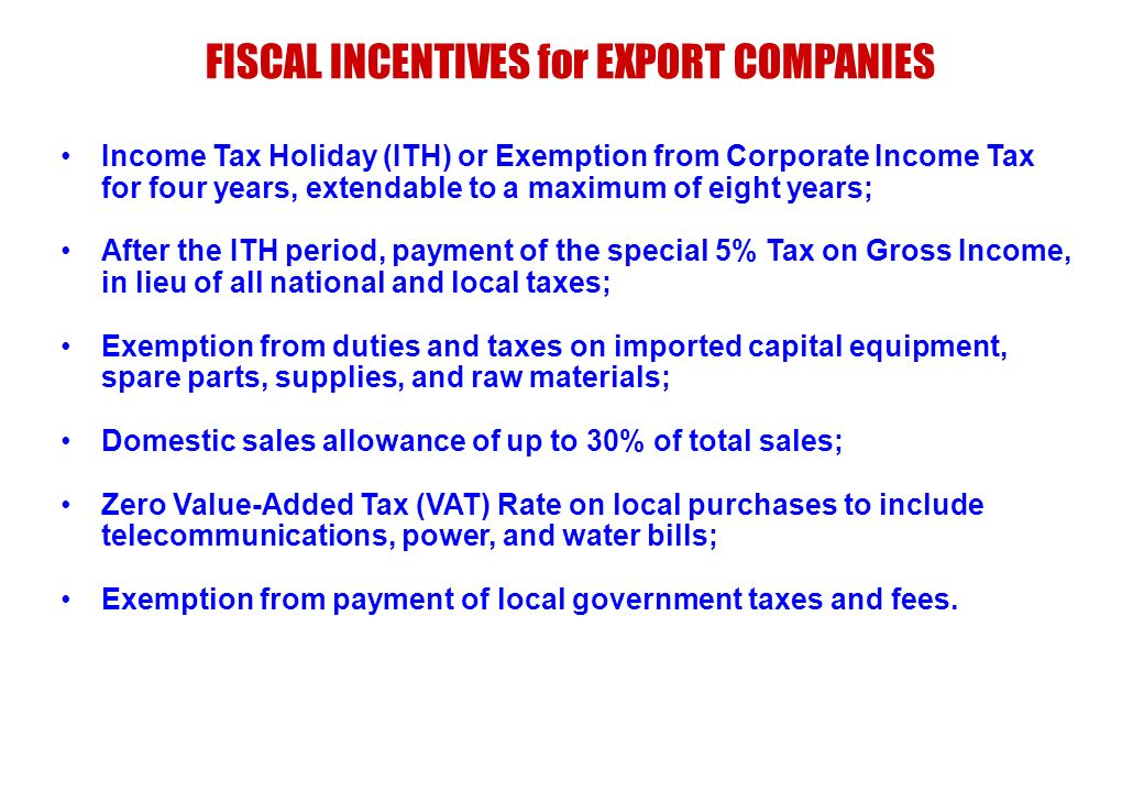 Income Tax Holiday (ITH) or Exemption from Corporate Income Tax for four years, extendable to a maximum of eight years; After the ITH period, payment