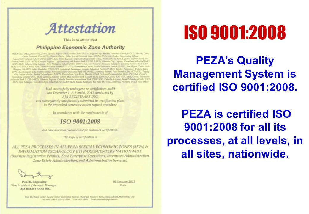 ISO 9001:2008 PEZAs Quality Management System is certified ISO 9001:2008. PEZA is certified ISO 9001:2008 for all its processes, at all levels, in all