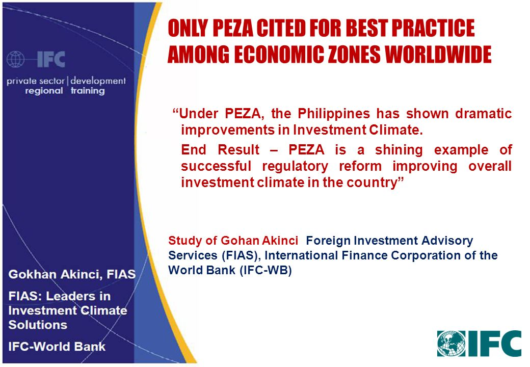 ONLY PEZA CITED FOR BEST PRACTICE AMONG ECONOMIC ZONES WORLDWIDE Under PEZA, the Philippines has shown dramatic improvements in Investment Climate. En