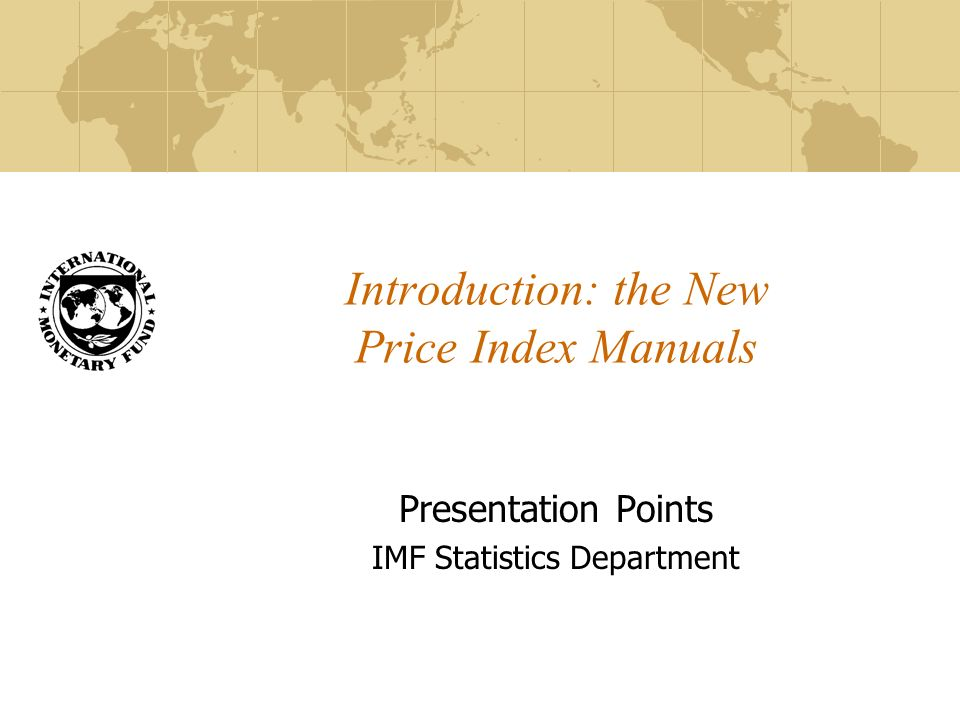 Introduction: the New Price Index Manuals Presentation Points IMF Statistics Department