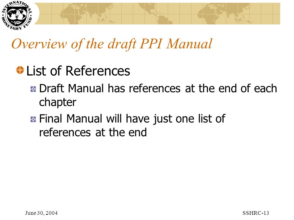 June 30, 2004SSHRC-13 Overview of the draft PPI Manual List of References Draft Manual has references at the end of each chapter Final Manual will have just one list of references at the end