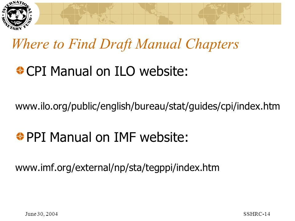June 30, 2004SSHRC-14 Where to Find Draft Manual Chapters CPI Manual on ILO website: www.ilo.org/public/english/bureau/stat/guides/cpi/index.htm PPI Manual on IMF website: www.imf.org/external/np/sta/tegppi/index.htm
