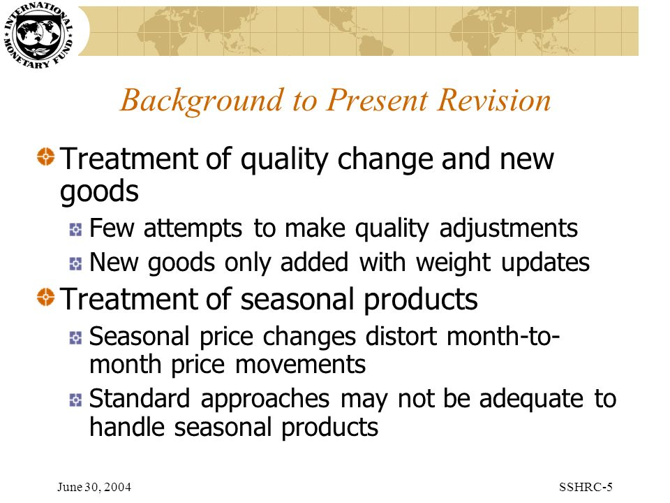 June 30, 2004SSHRC-5 Background to Present Revision Treatment of quality change and new goods Few attempts to make quality adjustments New goods only added with weight updates Treatment of seasonal products Seasonal price changes distort month-to- month price movements Standard approaches may not be adequate to handle seasonal products