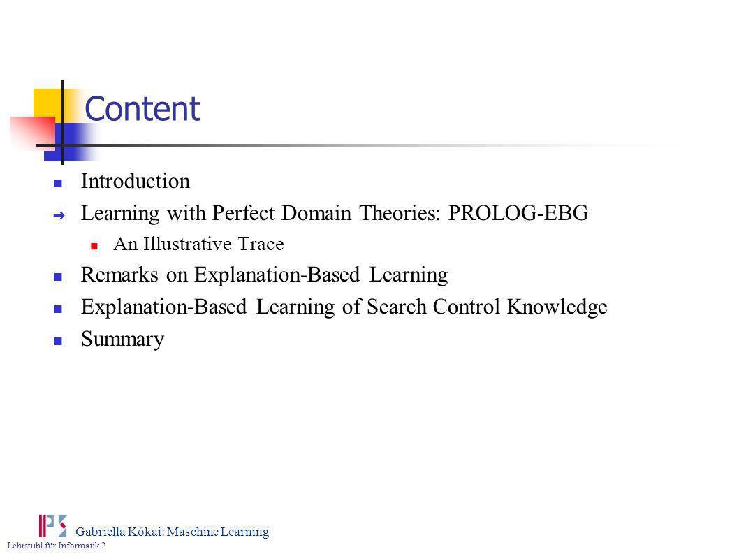 Lehrstuhl für Informatik 2 Gabriella Kókai: Maschine Learning Content Introduction Learning with Perfect Domain Theories: PROLOG-EBG An Illustrative T