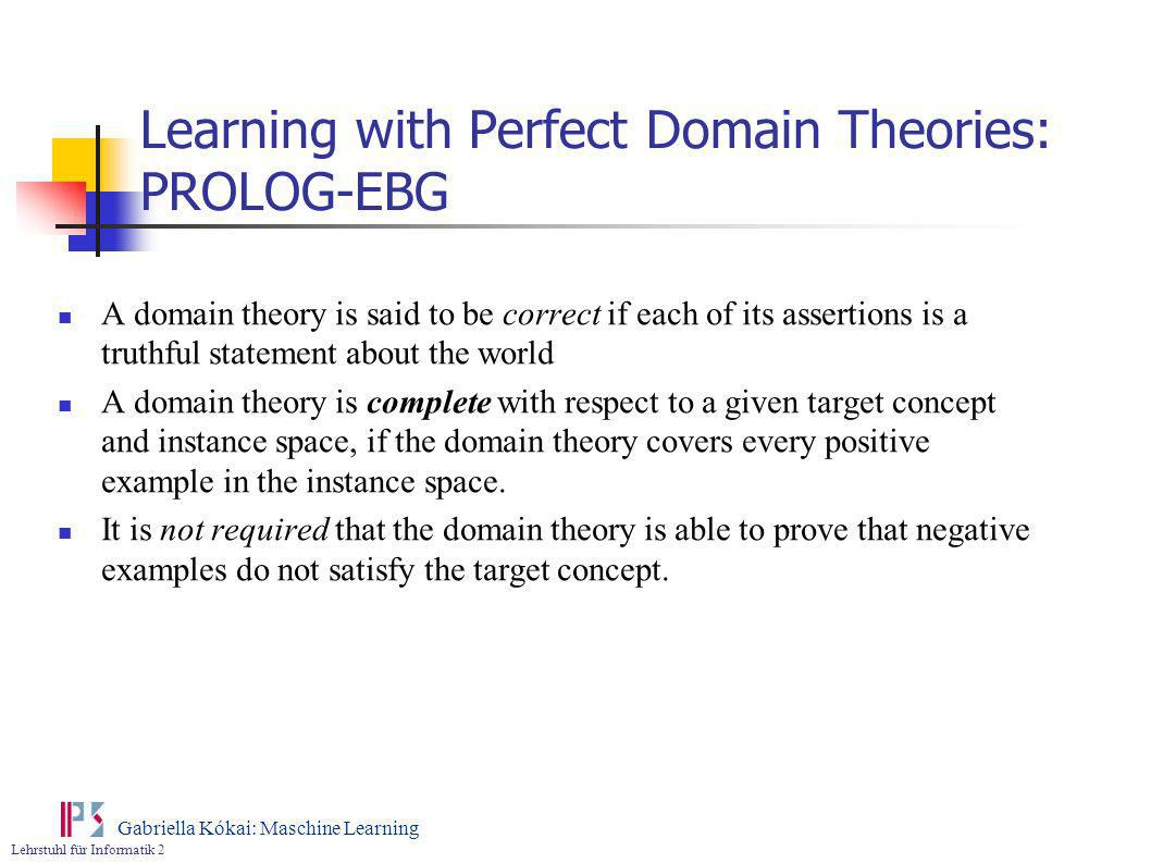 Lehrstuhl für Informatik 2 Gabriella Kókai: Maschine Learning Learning with Perfect Domain Theories: PROLOG-EBG A domain theory is said to be correct