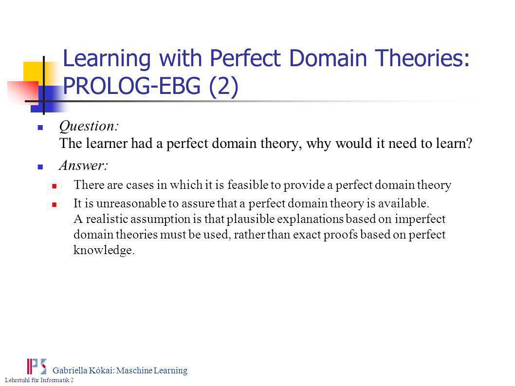 Lehrstuhl für Informatik 2 Gabriella Kókai: Maschine Learning Learning with Perfect Domain Theories: PROLOG-EBG (2) Question: The learner had a perfec