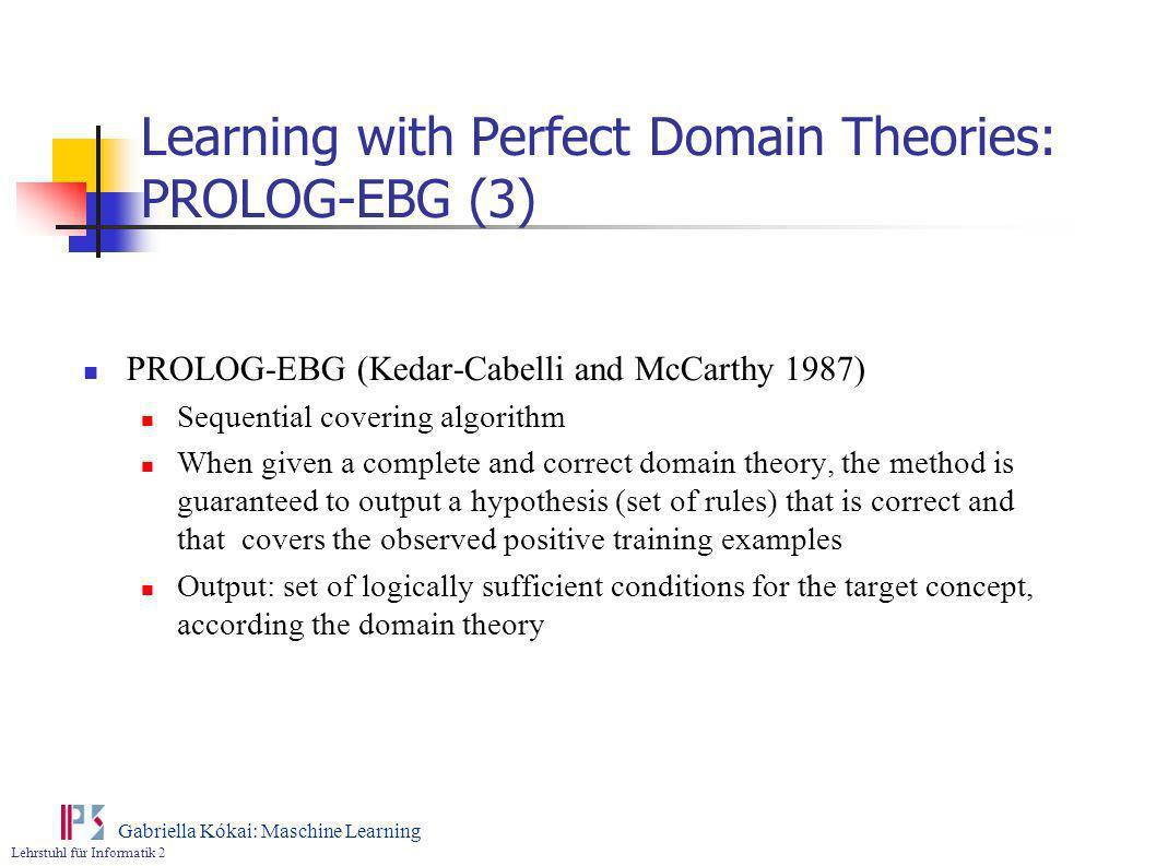Lehrstuhl für Informatik 2 Gabriella Kókai: Maschine Learning Learning with Perfect Domain Theories: PROLOG-EBG (3) PROLOG-EBG (Kedar-Cabelli and McCa