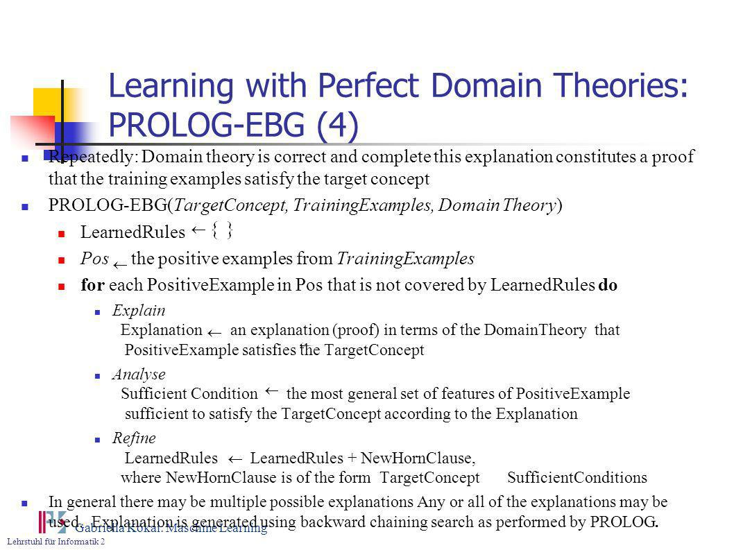 Lehrstuhl für Informatik 2 Gabriella Kókai: Maschine Learning Learning with Perfect Domain Theories: PROLOG-EBG (4) Repeatedly: Domain theory is corre