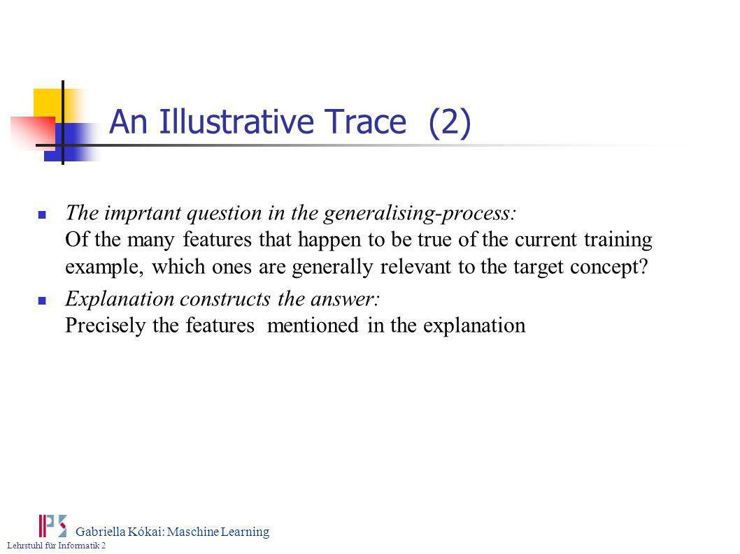 Lehrstuhl für Informatik 2 Gabriella Kókai: Maschine Learning An Illustrative Trace (2) The imprtant question in the generalising-process: Of the many