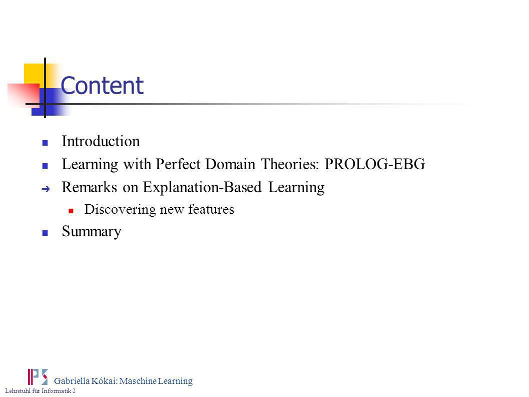 Lehrstuhl für Informatik 2 Gabriella Kókai: Maschine Learning Content Introduction Learning with Perfect Domain Theories: PROLOG-EBG Remarks on Explan