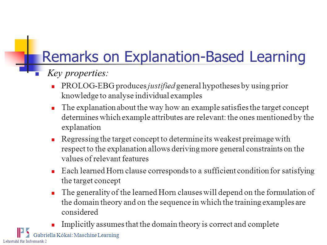 Lehrstuhl für Informatik 2 Gabriella Kókai: Maschine Learning Remarks on Explanation-Based Learning Key properties: PROLOG-EBG produces justified gene