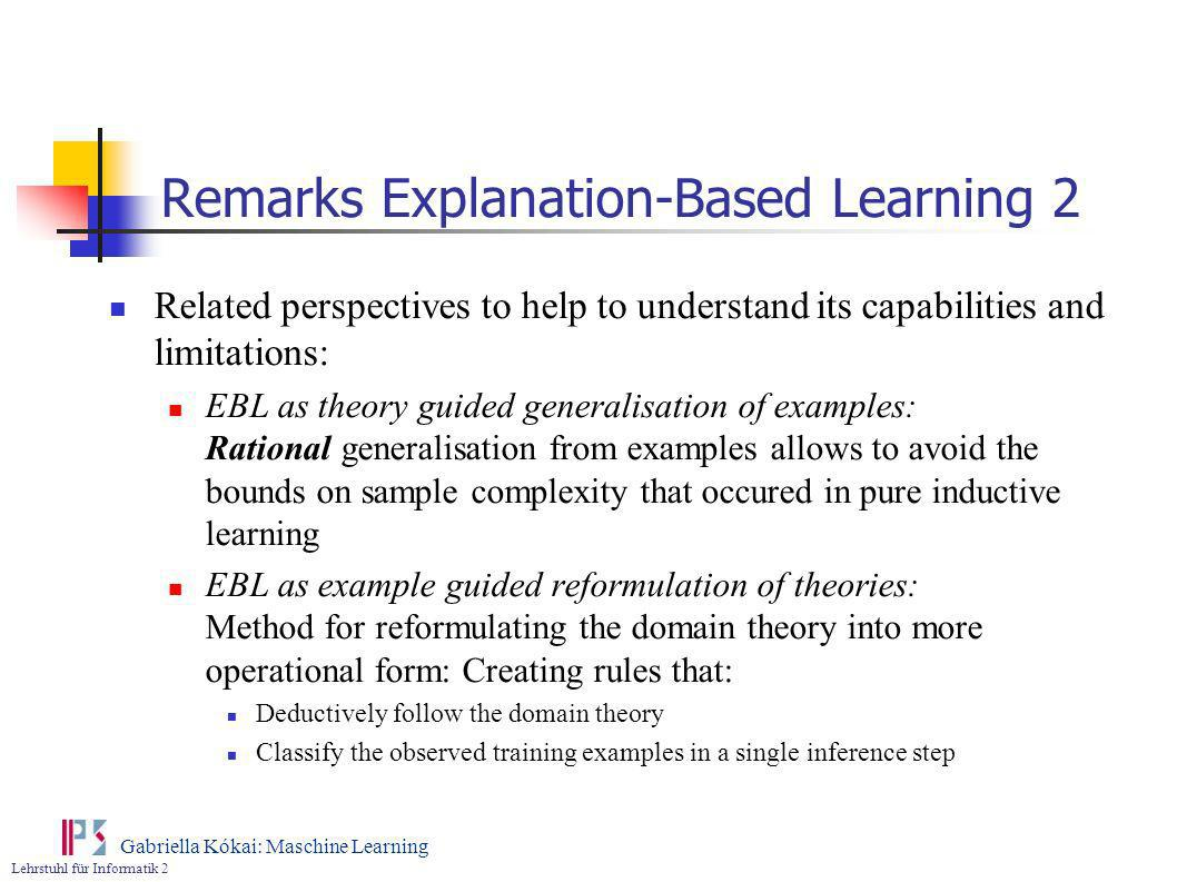 Lehrstuhl für Informatik 2 Gabriella Kókai: Maschine Learning Remarks Explanation-Based Learning 2 Related perspectives to help to understand its capa