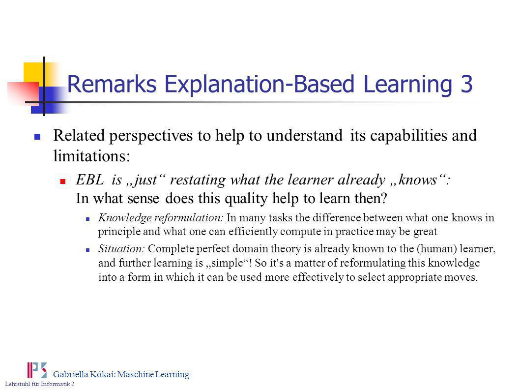 Lehrstuhl für Informatik 2 Gabriella Kókai: Maschine Learning Remarks Explanation-Based Learning 3 Related perspectives to help to understand its capa