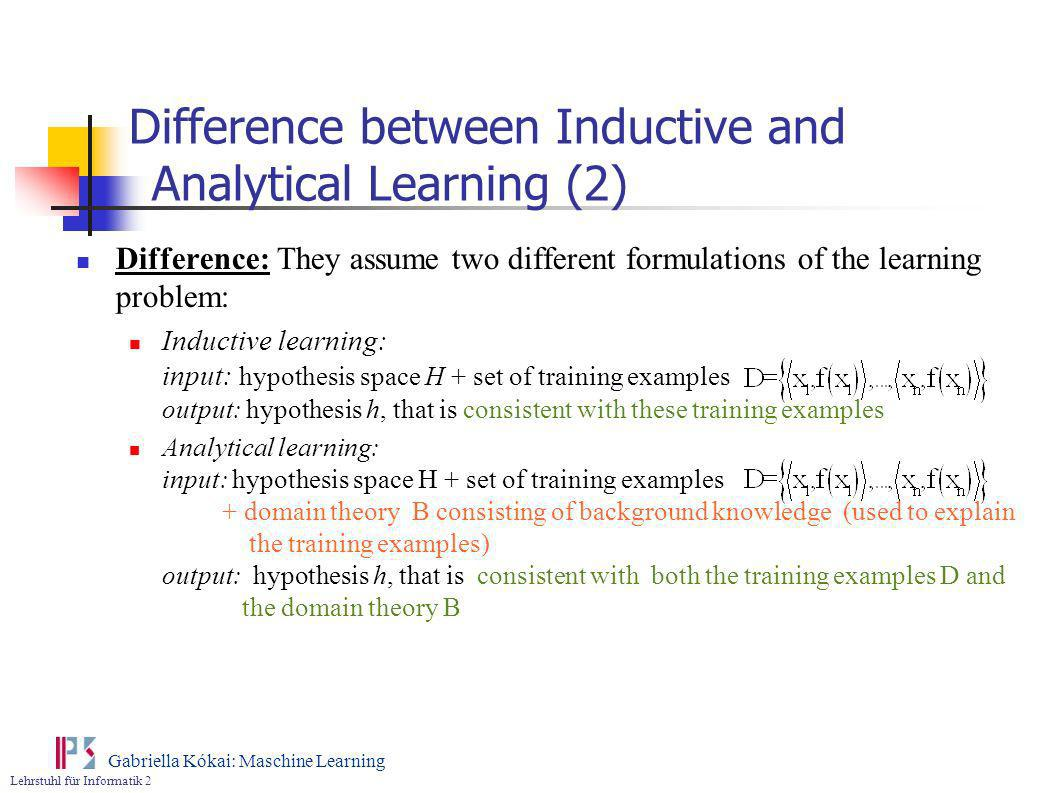 Lehrstuhl für Informatik 2 Gabriella Kókai: Maschine Learning Difference between Inductive and Analytical Learning (2) Difference: They assume two dif