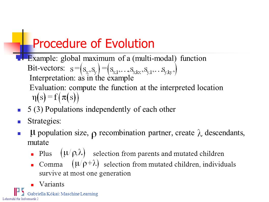 Lehrstuhl für Informatik 2 Gabriella Kókai: Maschine Learning Procedure of Evolution Example: global maximum of a (multi-modal) function Bit-vectors: