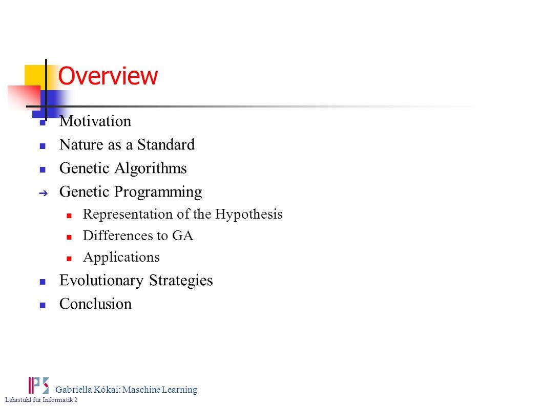 Lehrstuhl für Informatik 2 Gabriella Kókai: Maschine Learning Overview Motivation Nature as a Standard Genetic Algorithms Genetic Programming Represen