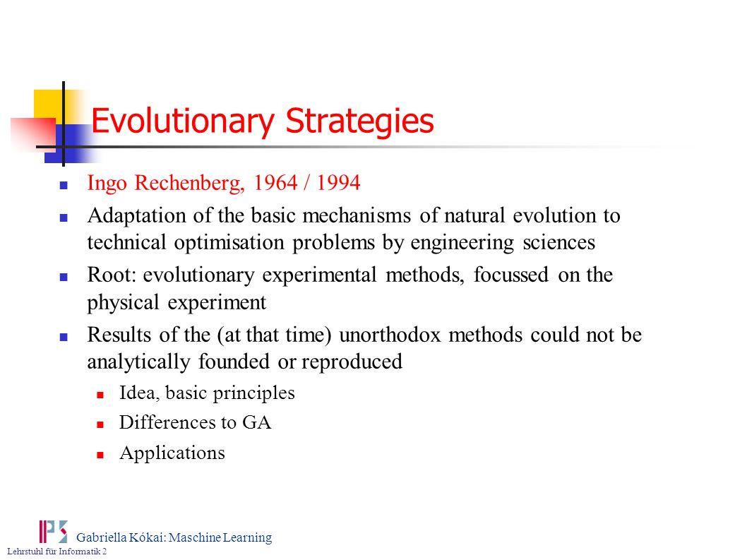 Lehrstuhl für Informatik 2 Gabriella Kókai: Maschine Learning Evolutionary Strategies Ingo Rechenberg, 1964 / 1994 Adaptation of the basic mechanisms