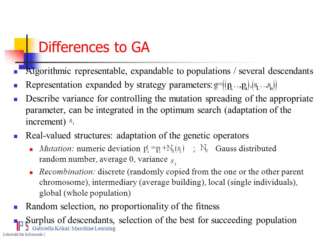 Lehrstuhl für Informatik 2 Gabriella Kókai: Maschine Learning Differences to GA Algorithmic representable, expandable to populations / several descend