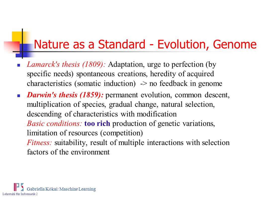 Lehrstuhl für Informatik 2 Gabriella Kókai: Maschine Learning Nature as a Standard - Evolution, Genome Lamarck's thesis (1809): Adaptation, urge to pe