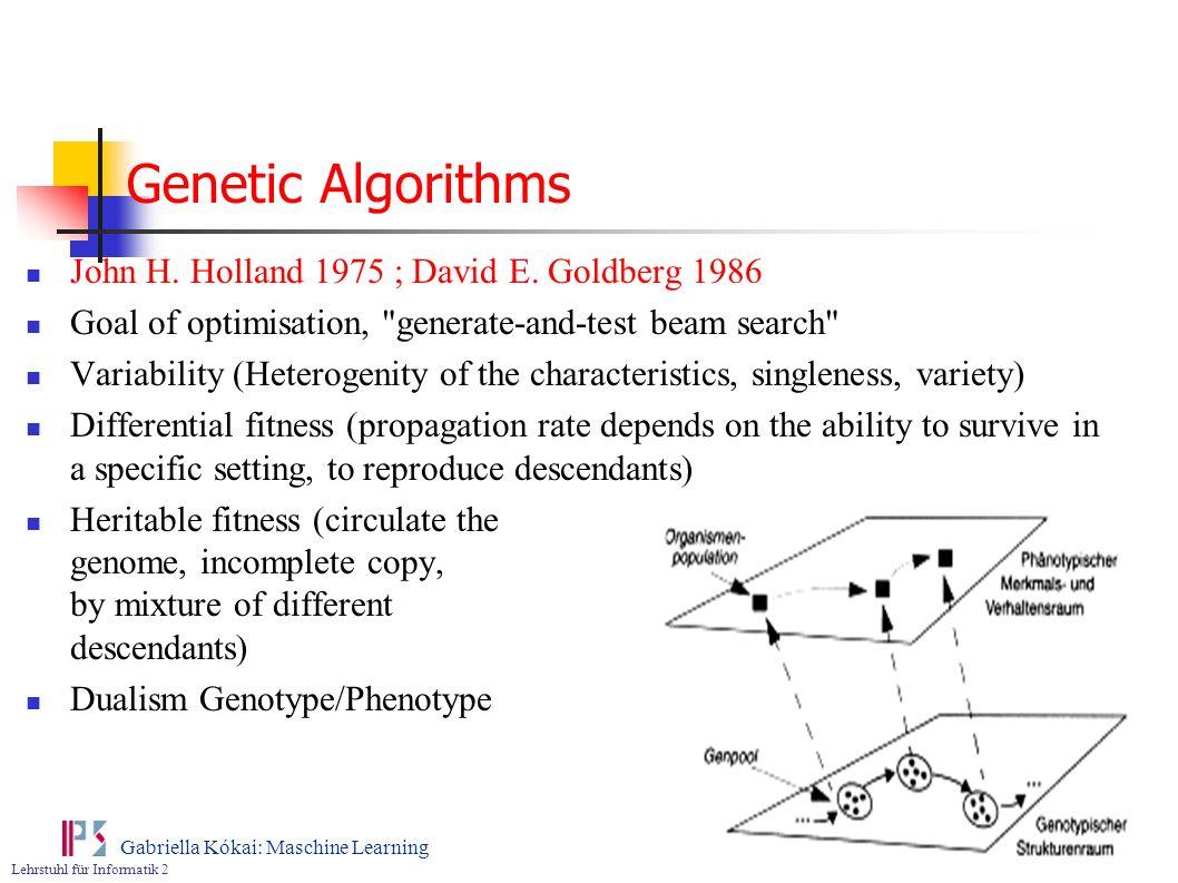Lehrstuhl für Informatik 2 Gabriella Kókai: Maschine Learning Genetic Algorithms John H. Holland 1975 ; David E. Goldberg 1986 Goal of optimisation,
