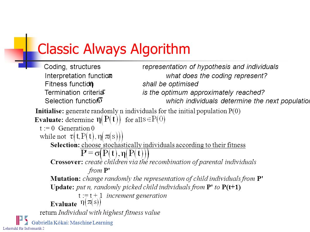 Lehrstuhl für Informatik 2 Gabriella Kókai: Maschine Learning Classic Always Algorithm Coding, structures representation of hypothesis and individuals