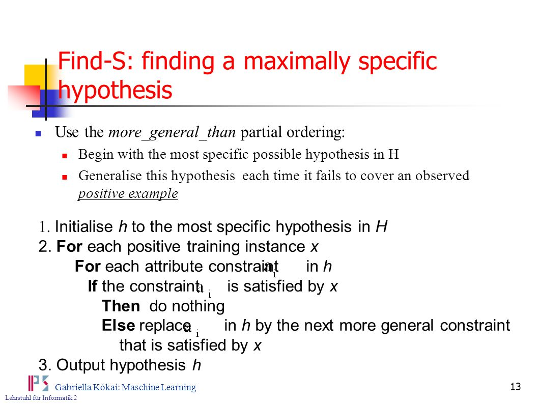Lehrstuhl für Informatik 2 Gabriella Kókai: Maschine Learning 13 Find-S: finding a maximally specific hypothesis Use the more_general_than partial ordering: Begin with the most specific possible hypothesis in H Generalise this hypothesis each time it fails to cover an observed positive example 1.