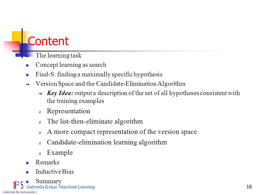 Lehrstuhl für Informatik 2 Gabriella Kókai: Maschine Learning 16 Content The learning task Concept learning as search Find-S: finding a maximally specific hypothesis Version Space and the Candidate-Elimination Algorithm Key Idea: output a description of the set of all hypotheses consistent with the training examples Representation The list-then-eliminate algorithm A more compact representation of the version space Candidate-elimination learning algorithm Example Remarks Inductive Bias Summary