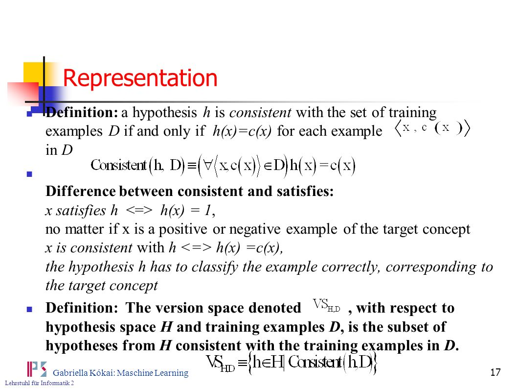 Lehrstuhl für Informatik 2 Gabriella Kókai: Maschine Learning 17 Representation Definition: a hypothesis h is consistent with the set of training examples D if and only if h(x)=c(x) for each example in D Difference between consistent and satisfies: x satisfies h h(x) = 1, no matter if x is a positive or negative example of the target concept x is consistent with h h(x) =c(x), the hypothesis h has to classify the example correctly, corresponding to the target concept Definition: The version space denoted, with respect to hypothesis space H and training examples D, is the subset of hypotheses from H consistent with the training examples in D.
