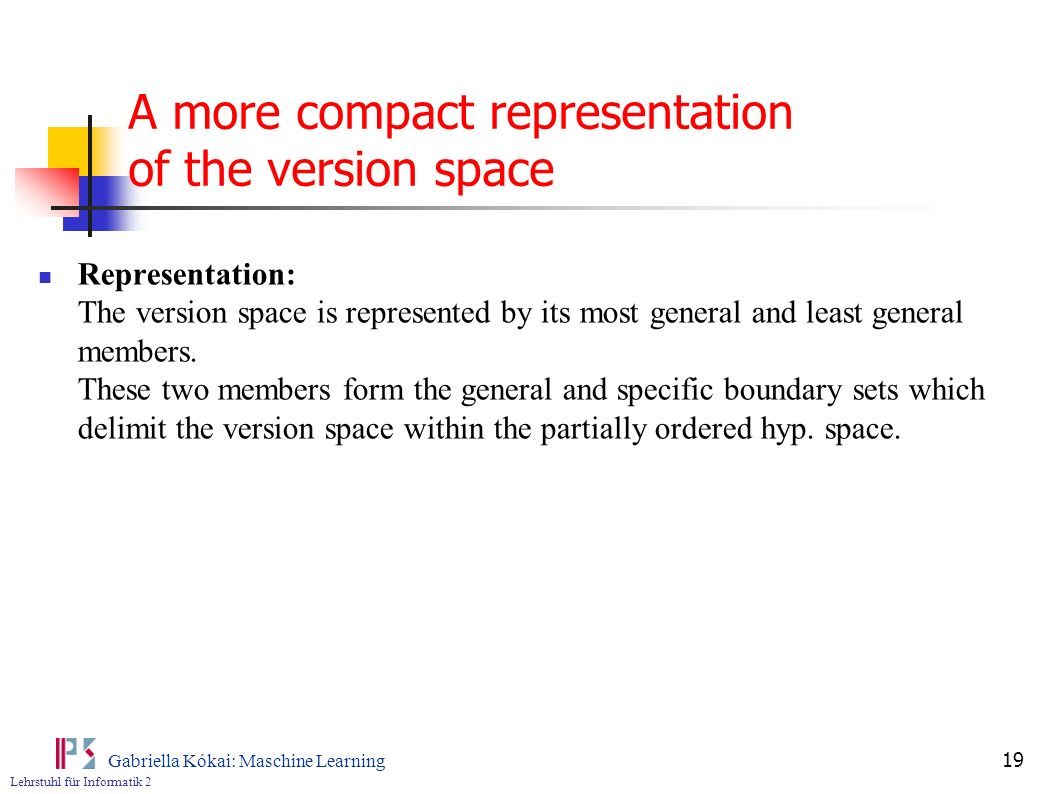Lehrstuhl für Informatik 2 Gabriella Kókai: Maschine Learning 19 A more compact representation of the version space Representation: The version space is represented by its most general and least general members.