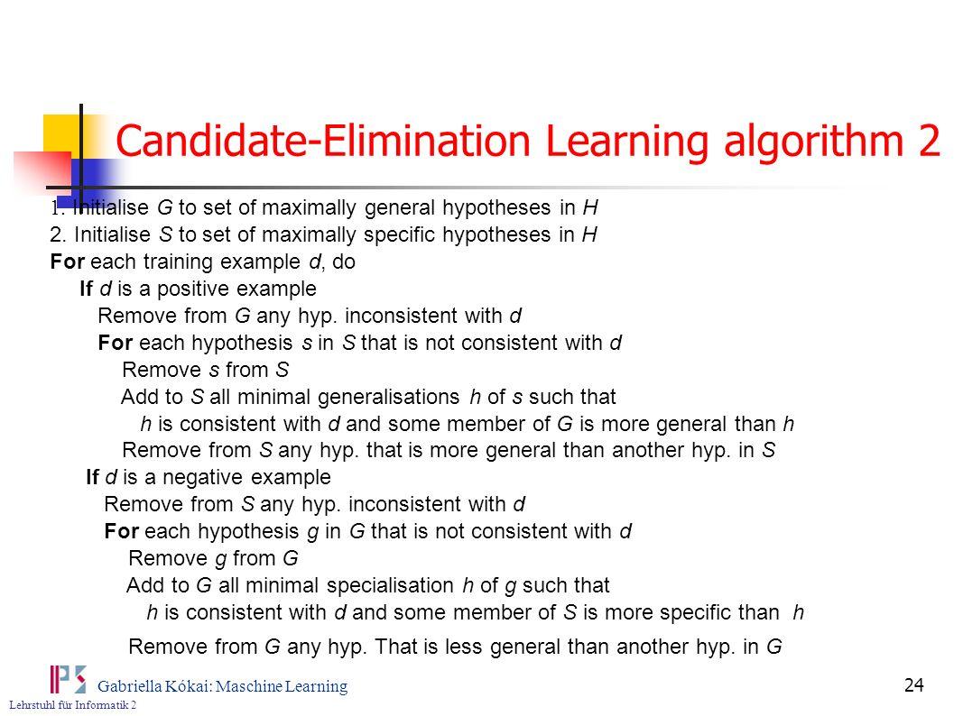 Lehrstuhl für Informatik 2 Gabriella Kókai: Maschine Learning 24 Candidate-Elimination Learning algorithm 2 1.