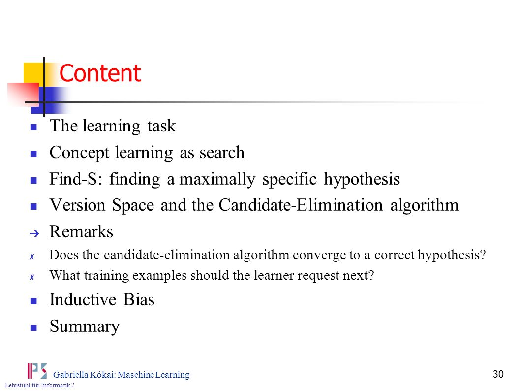 Lehrstuhl für Informatik 2 Gabriella Kókai: Maschine Learning 30 Content The learning task Concept learning as search Find-S: finding a maximally specific hypothesis Version Space and the Candidate-Elimination algorithm Remarks Does the candidate-elimination algorithm converge to a correct hypothesis.
