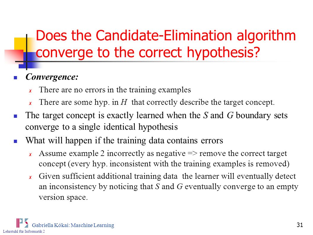 Lehrstuhl für Informatik 2 Gabriella Kókai: Maschine Learning 31 Does the Candidate-Elimination algorithm converge to the correct hypothesis.