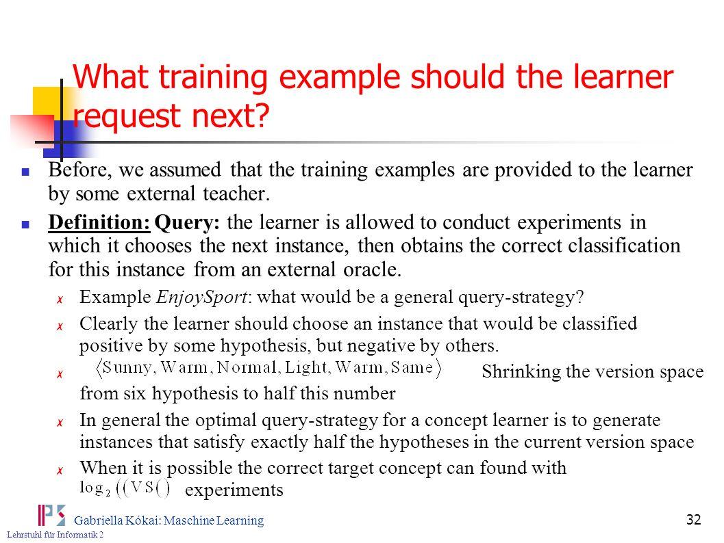 Lehrstuhl für Informatik 2 Gabriella Kókai: Maschine Learning 32 What training example should the learner request next.
