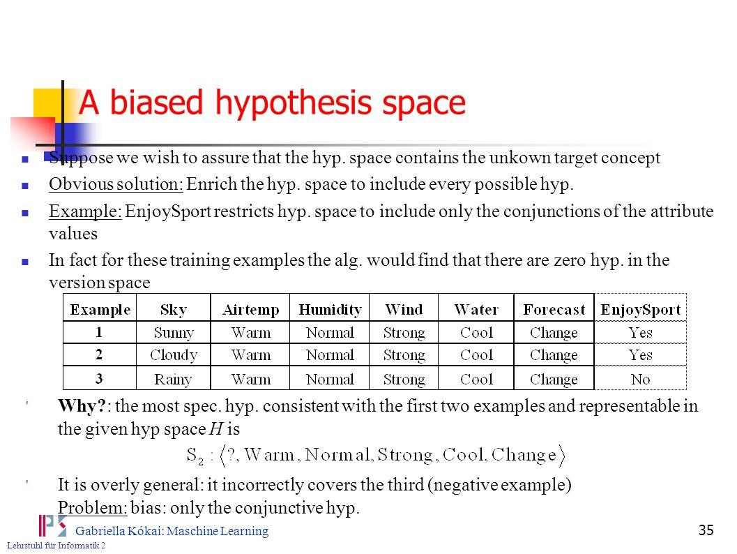 Lehrstuhl für Informatik 2 Gabriella Kókai: Maschine Learning 35 A biased hypothesis space Suppose we wish to assure that the hyp.