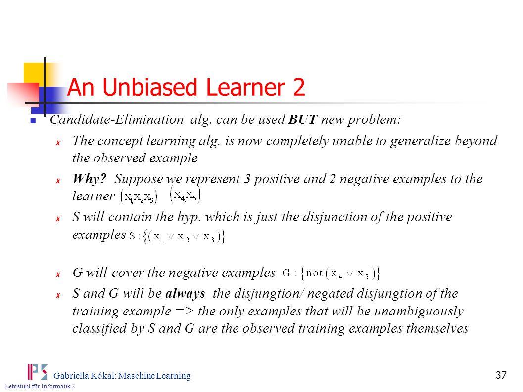 Lehrstuhl für Informatik 2 Gabriella Kókai: Maschine Learning 37 An Unbiased Learner 2 Candidate-Elimination alg.
