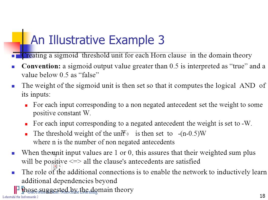 Lehrstuhl für Informatik 2 Gabriella Kókai: Maschine Learning 18 An Illustrative Example 3 Creating a sigmoid threshold unit for each Horn clause in t