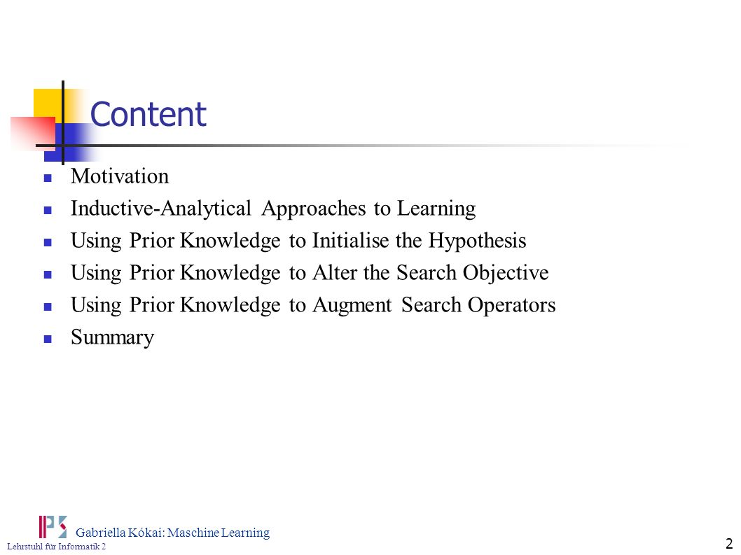 Lehrstuhl für Informatik 2 Gabriella Kókai: Maschine Learning 2 Content Motivation Inductive-Analytical Approaches to Learning Using Prior Knowledge t
