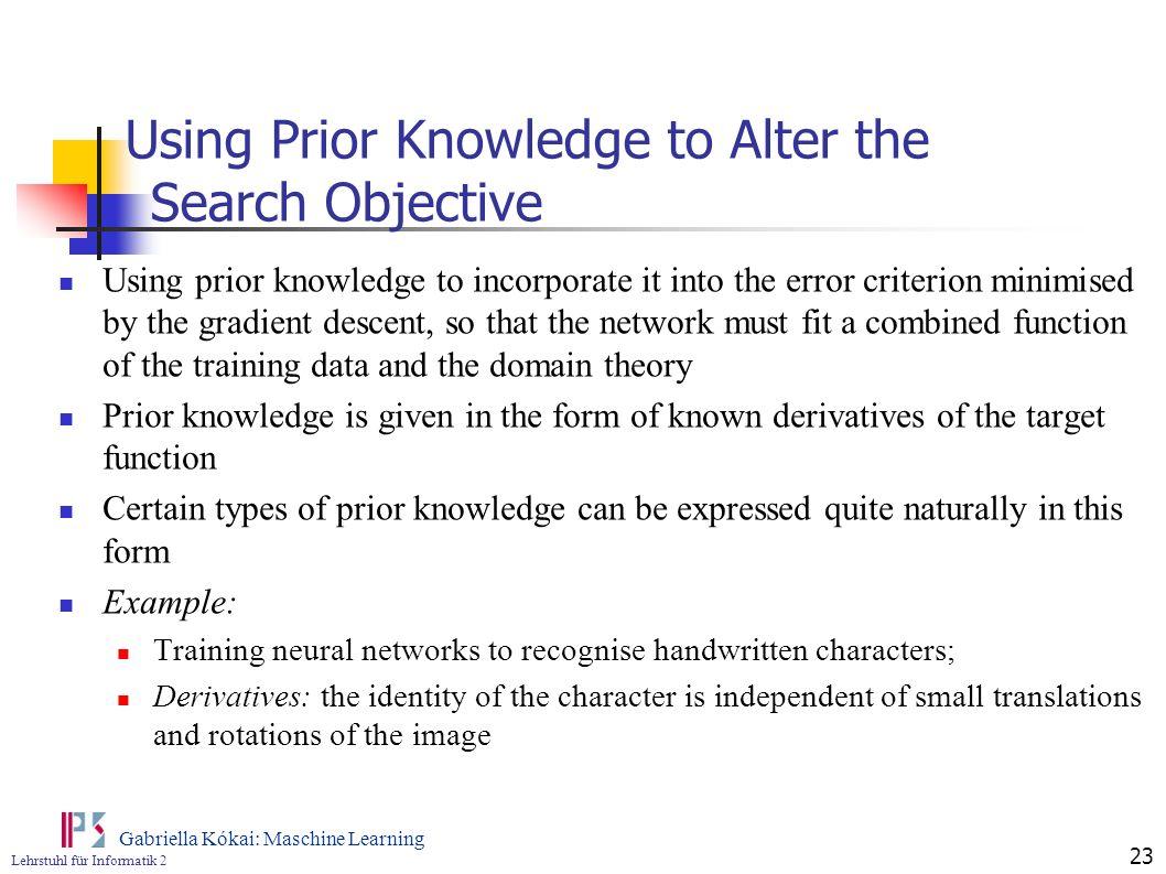 Lehrstuhl für Informatik 2 Gabriella Kókai: Maschine Learning 23 Using Prior Knowledge to Alter the Search Objective Using prior knowledge to incorpor