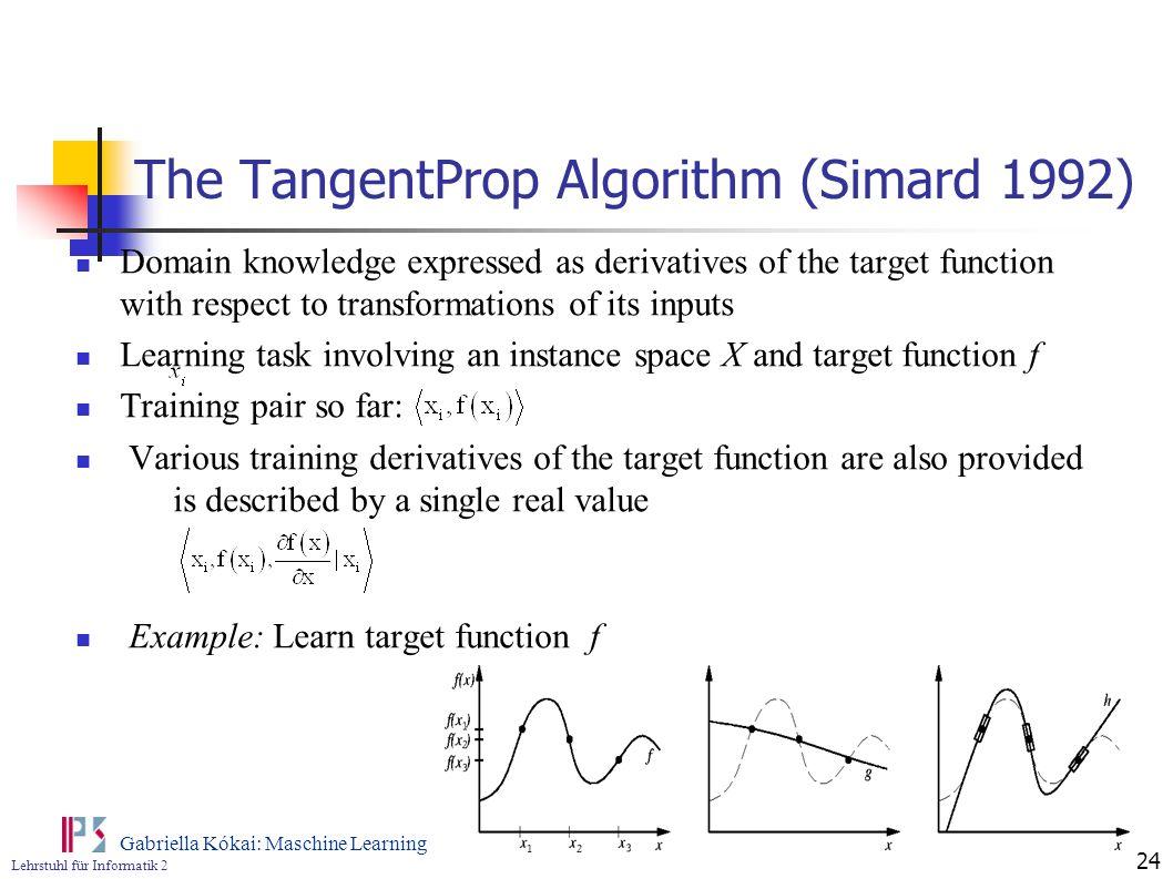 Lehrstuhl für Informatik 2 Gabriella Kókai: Maschine Learning 24 The TangentProp Algorithm (Simard 1992) Domain knowledge expressed as derivatives of