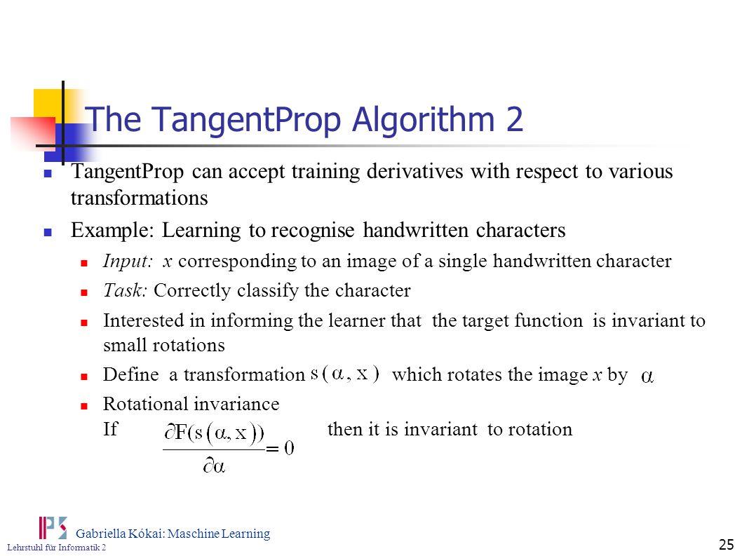 Lehrstuhl für Informatik 2 Gabriella Kókai: Maschine Learning 25 The TangentProp Algorithm 2 TangentProp can accept training derivatives with respect