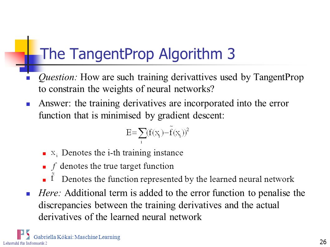 Lehrstuhl für Informatik 2 Gabriella Kókai: Maschine Learning 26 The TangentProp Algorithm 3 Question: How are such training derivattives used by Tang