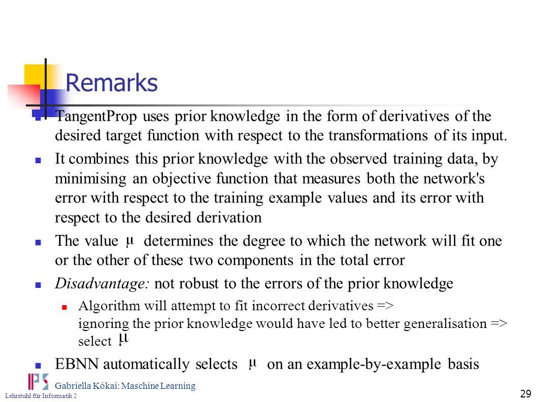 Lehrstuhl für Informatik 2 Gabriella Kókai: Maschine Learning 29 Remarks TangentProp uses prior knowledge in the form of derivatives of the desired ta