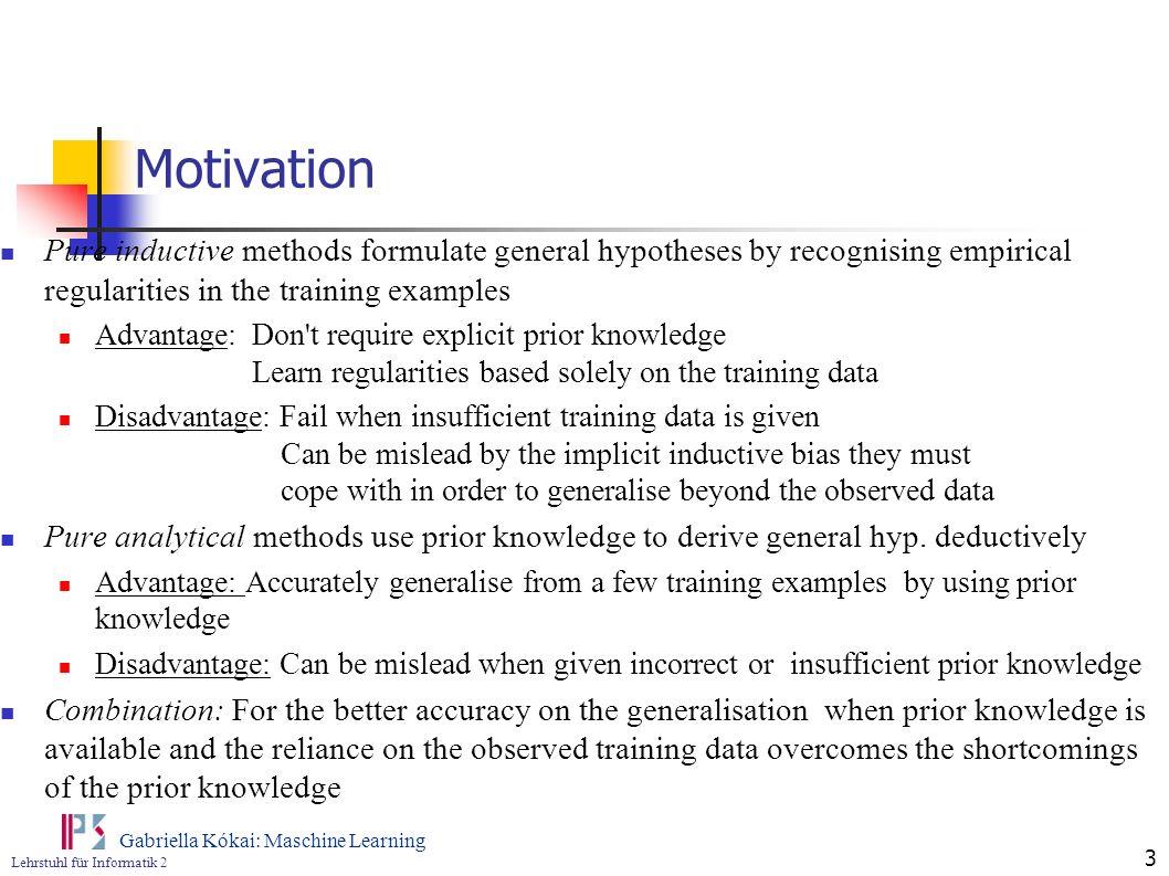 Lehrstuhl für Informatik 2 Gabriella Kókai: Maschine Learning 3 Motivation Pure inductive methods formulate general hypotheses by recognising empirica