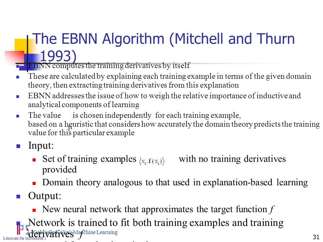 Lehrstuhl für Informatik 2 Gabriella Kókai: Maschine Learning 31 The EBNN Algorithm (Mitchell and Thurn 1993) EBNN computes the training derivatives b