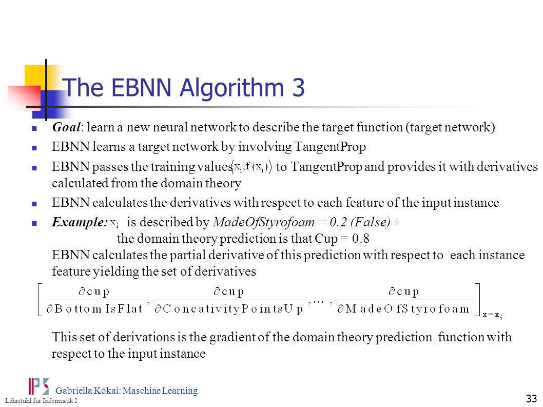 Lehrstuhl für Informatik 2 Gabriella Kókai: Maschine Learning 33 The EBNN Algorithm 3 Goal: learn a new neural network to describe the target function
