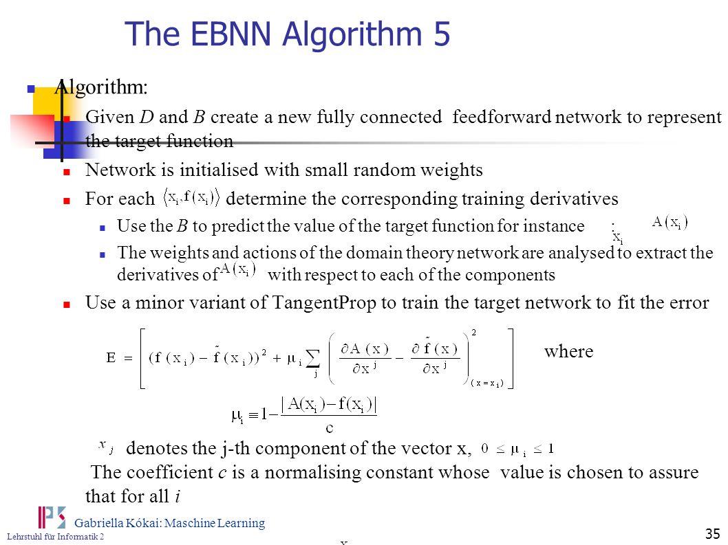 Lehrstuhl für Informatik 2 Gabriella Kókai: Maschine Learning 35 The EBNN Algorithm 5 Algorithm: Given D and B create a new fully connected feedforwar