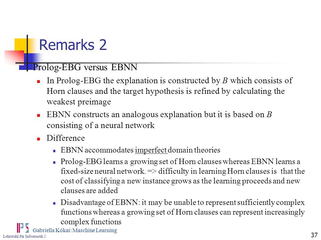 Lehrstuhl für Informatik 2 Gabriella Kókai: Maschine Learning 37 Remarks 2 Prolog-EBG versus EBNN In Prolog-EBG the explanation is constructed by B wh