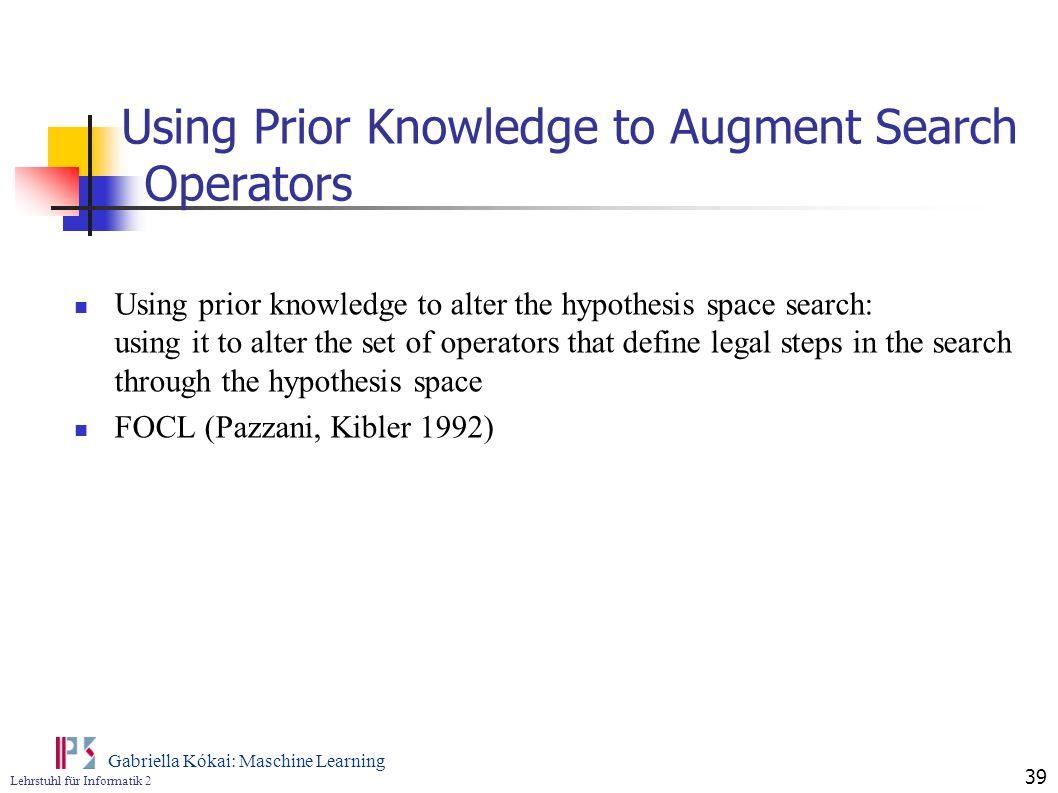 Lehrstuhl für Informatik 2 Gabriella Kókai: Maschine Learning 39 Using Prior Knowledge to Augment Search Operators Using prior knowledge to alter the